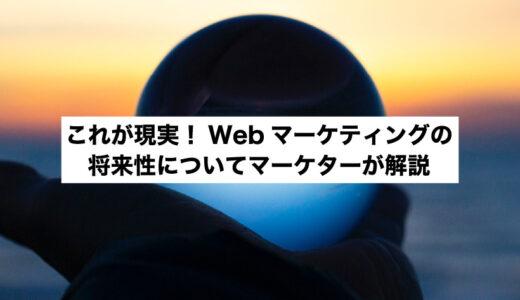 これが現実!Webマーケティングの将来性についてマーケターが解説